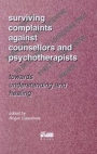 Surviving Complaints against Counsellors and Psychotherapists: Towards understanding and healing
